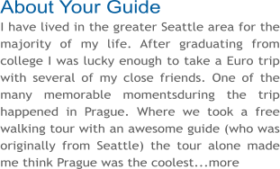 About Your Guide I have lived in the greater Seattle area for the majority of my life. After graduating from college I was lucky enough to take a Euro trip with several of my close friends. One of the many memorable momentsduring the trip happened in Prague. Where we took a free walking tour with an awesome guide (who was originally from Seattle) the tour alone made me think Prague was the coolest...more